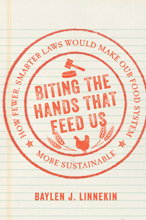 Biting the Hands that Feed Us: How Fewer, Smarter Laws Would Make Our Food System More Sustainable (Island Press, 2016) by Baylen J. Linnekin,